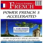 Power French 3 Accelerated - Learn to Quickly Speak Advanced Level French and Enjoy the Process! audiobook by