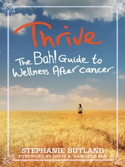 Thrive: The Bah! Guide to Wellness After Cancer ebook by Stephanie Butland