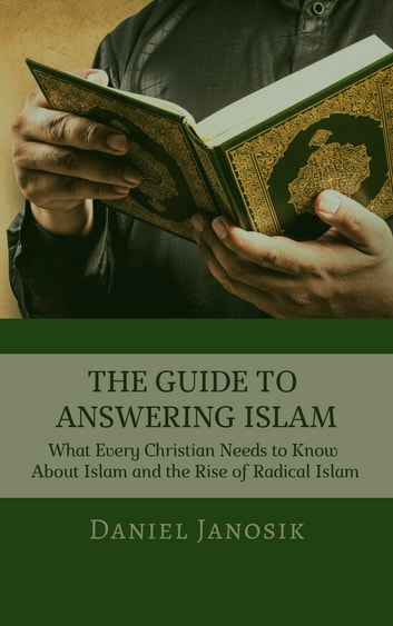 THE GUIDE TO ANSWERING ISLAM - What Every Christian Needs to Know About Islam and the Rise of Radical Islam ebook by Daniel Janosik