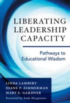 Liberating Leadership Capacity - Pathways to Educational Wisdom ebook by Linda Lambert, Diane P. Zimmerman, Mary E. Gardner