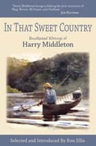 In That Sweet Country - Uncollected Writings of Harry Middleton ebook by Harry Middleton, Ron Ellis