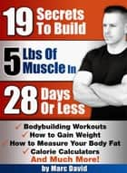 19 Secrets To Build 5 Pounds Of Muscle In 28 Days Or Less ebook by Marc David