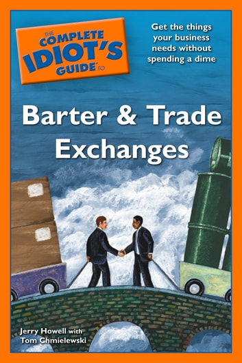 The Complete Idiot's Guide to Barter and Trade Exchanges - Get the Things Your Business Needs Without Spending a Dime ebook by Jerry Howell,Tom Chmielewski