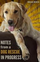 Notes from a Dog Rescue in Progress ebook by Brian Beker