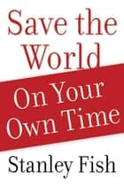 Save the World on Your Own Time ebook by Stanley Fish