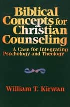 Biblical Concepts for Christian Counseling ebook by William T. Kirwan,John Carter