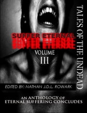 Tales of the Undead - Suffer Eternal Anthology: Volume III ebook by Nathan J.D.L. Rowark