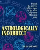 Astrologically Incorrect - Unlock the Secrets of the Signs to Get What You Want When You Want! ebook by Terry Marlowe