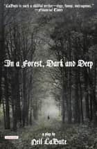 In a Forest, Dark and Deep - A Play ebook by