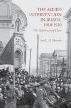 The Allied Intervention in Russia, 1918-1920 - The Diplomacy of Chaos ebook by I. Moffat