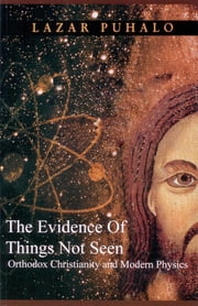 The Evidence Of Things Not Seen - Orthodox and Modern Physics ebook by Lazar Puhalo