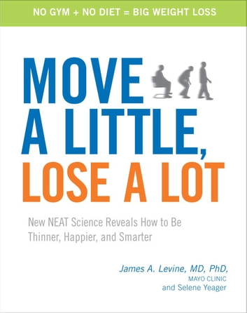 Move a Little, Lose a Lot - New N.E.A.T. Science Reveals How to Be Thinner, Happier, and Smarter ebook by James Levine, MD,Selene Yeager