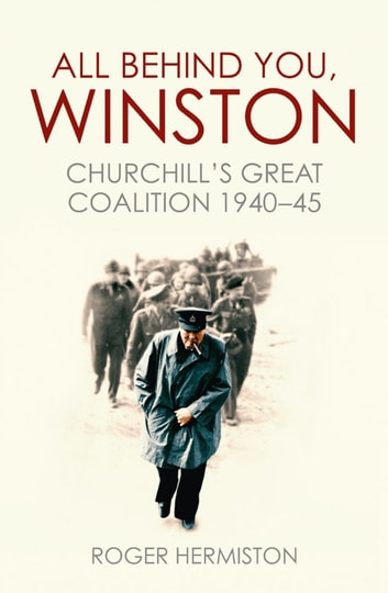 All Behind You, Winston - Churchill's Great Coalition 1940-45 ebook by Roger Hermiston