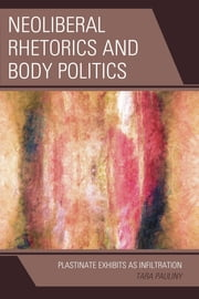 Neoliberal Rhetorics and Body Politics - Plastinate Exhibits as Infiltration ebook by Tara Pauliny