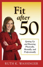 Fit after 50 - Getting Up and Running Physically, Mentally, and Professionally ebook by Ruth K. Wassinger