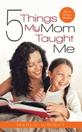 Five Things My Mom Taught Me - About Being a Woman ebook by Marlo Wright