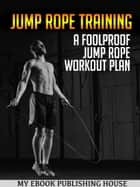 Jump Rope Training: A Foolproof Jump Rope Workout Plan ebook by My Ebook Publishing House