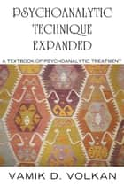 Psychoanalytic Technique Expanded - A Textbook on Psychoanalytic Treatment ebook by Vamik Volkan