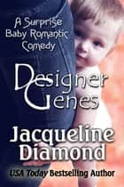 Designer Genes: A Surprise Baby Romantic Comedy ebook by Jacqueline Diamond