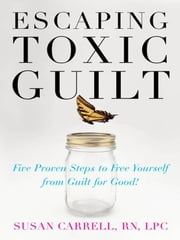 Escaping Toxic Guilt : Five Proven Steps to Free Yourself from Guilt for Good! ebook by Carrell, Susan