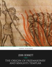 The Origin of Freemasonry and Knights Templar ebook by John Bennett