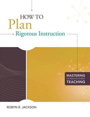 How to Plan Rigorous Instruction (Mastering the Principles of Great Teaching series) ebook by Jackson, Robyn R.