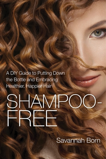 Shampoo-Free - A DIY Guide to Putting Down the Bottle and Embracing Healthier, Happier Hair ebook by Savannah Born