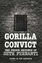 Gorilla Convict - The Prison Writings of Seth Ferranti ebook by Seth Ferranti