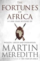 Fortunes of Africa - A 5,000 Year History of Wealth, Greed and Endeavour ebook by Martin Meredith