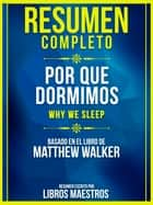 Resumen Completo: Por Que Dormimos (Why We Sleep) - Basado En El Libro De Matthew Walker ebook by Libros Maestros, Libros Maestros