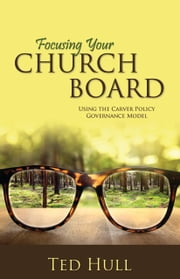 Focusing Your Church Board - Using the Carver Policy Governance Model ebook by Ted Hull
