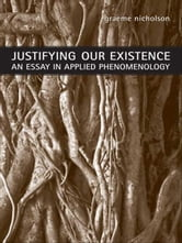 Justifying Our Existence - An Essay in Applied Phenomenology ebook by Graeme Nicholson