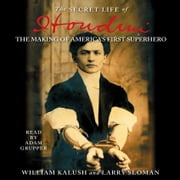 The Secret Life of Houdini - The Making of America's First Superhero audiobook by William Kalush, Larry Sloman