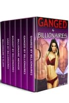 Ganged by Billionaires: 6 Billionaire Gang, Group and Menage Stories! ebook by