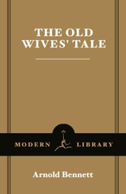 The Old Wives' Tale - (A Modern Library E-Book) ebook by Arnold Bennett