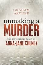 Unmaking a Murder - The Mysterious Death of Anna-Jane Cheney ebook by Graham Archer