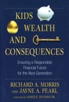 Kids, Wealth, and Consequences ebook de Richard A. Morris,Jayne A. Pearl,James E. Hughes Jr.