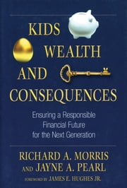 Kids, Wealth, and Consequences - Ensuring a Responsible Financial Future for the Next Generation ebook by Richard A. Morris,Jayne A. Pearl,James E. Hughes Jr.