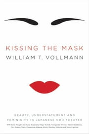 Kissing the Mask - Beauty, Understatement and Femininity in Japanese Noh Theater, with Some Thoughts on Muses (Especially Helga Testorf), Transgender Women, Kabuki Goddesses, Porn Queens, Poets, Housewives, Makeup Artists, Geishas, Valkyries and Venus Figurines ebook by William T. Vollmann