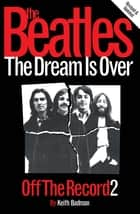 The Beatles: Off The Record 2 - The Dream is Over ebook by Keith Badman