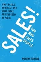Sales for Non-Salespeople - How to sell yourself and your ideas, and succeed at work ebook by Robert Ashton