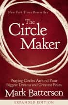 The Circle Maker - Praying Circles Around Your Biggest Dreams and Greatest Fears ebook by Mark Batterson