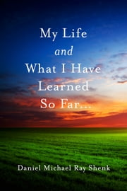 My Life and What I Have Learned So Far... ebook by Daniel Michael Ray Shenk