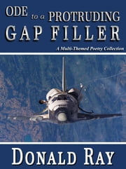 Ode To A Protruding Gap Filler: A Multi-Themed Poetry Collection ebook by Donald Ray