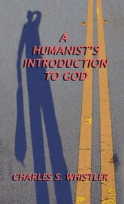 A HUMANIST'S INTRODUCTION TO GOD ebook by Charles S. Whistler