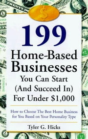 199 Great Home Businesses You Can Start (and Succeed In) for Under $1,000 - How to Choose the Best Home Business for You Based on Your Personality Type ebook by Tyler G. Hicks