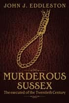 Murderous Sussex ebook by John J Eddleston