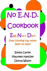 No E.N.D. Cookbook: Egg, Nut & Dairy free cooking has never been so easy ebook by Emma Carter, Maureen Hatcher, Donna Wilson