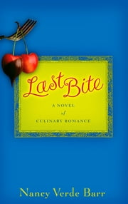 Last Bite : A Novel of Culinary Romance - A Novel of Culinary Romance ebook by Nancy Verde Barr