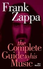 Frank Zappa: The Complete Guide to his Music ebook by Ben Watson
